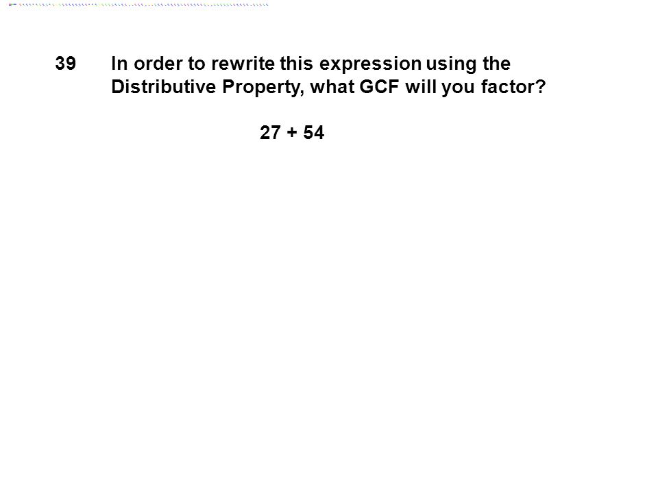 39 In order to rewrite this expression using the Distributive Property, what GCF will you factor.
