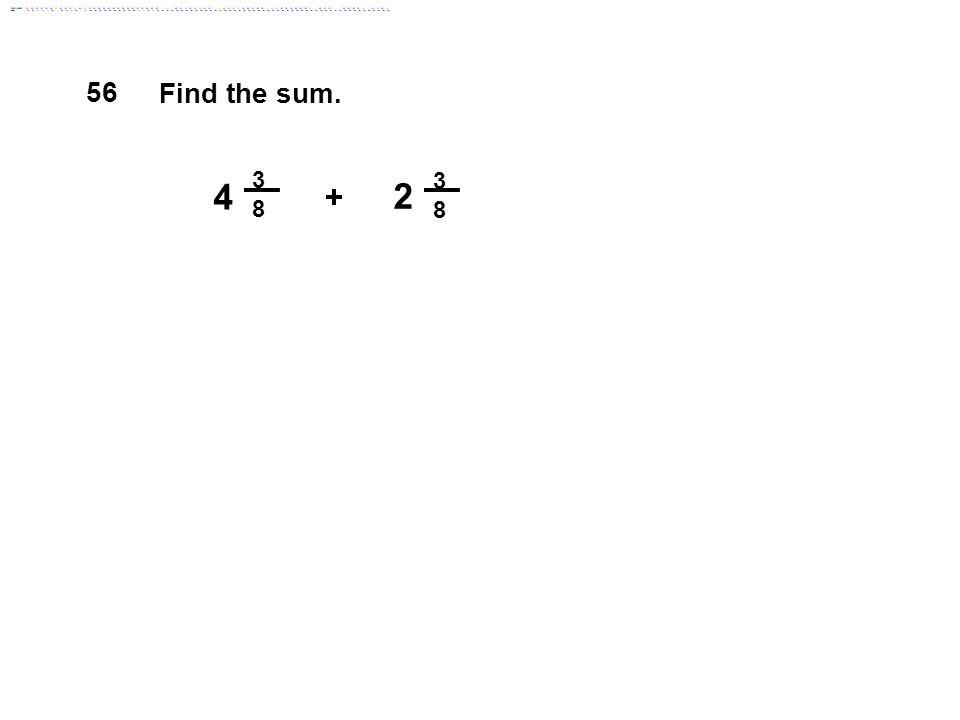 3 8 3 8 4 2 + Find the sum. 56