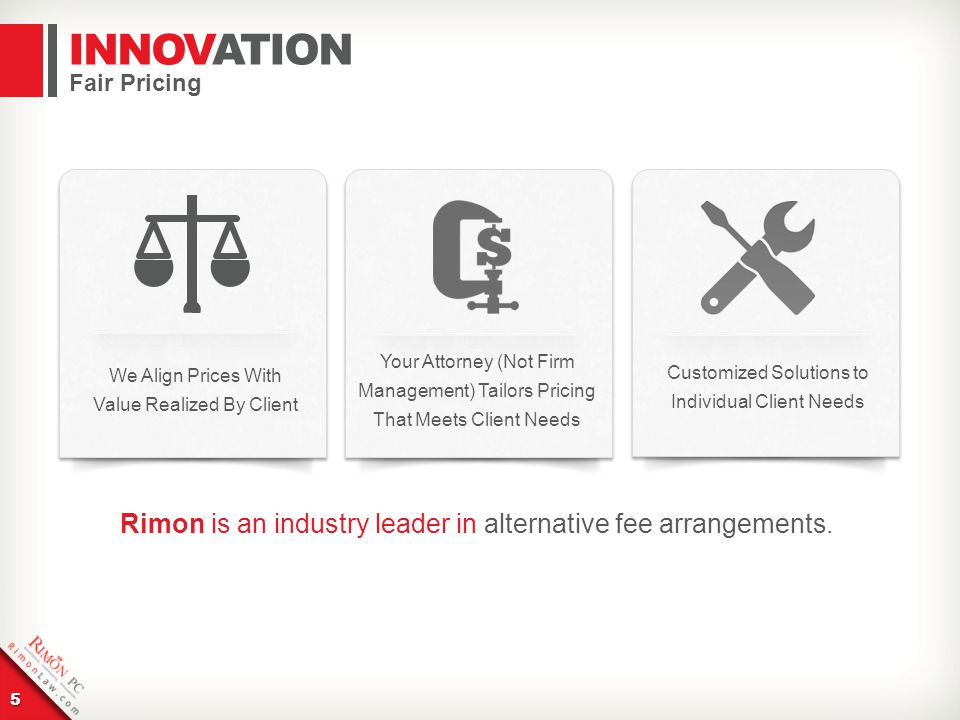 5 Fair Pricing We Align Prices With Value Realized By Client Your Attorney (Not Firm Management) Tailors Pricing That Meets Client Needs Customized Solutions to Individual Client Needs Rimon is an industry leader in alternative fee arrangements.