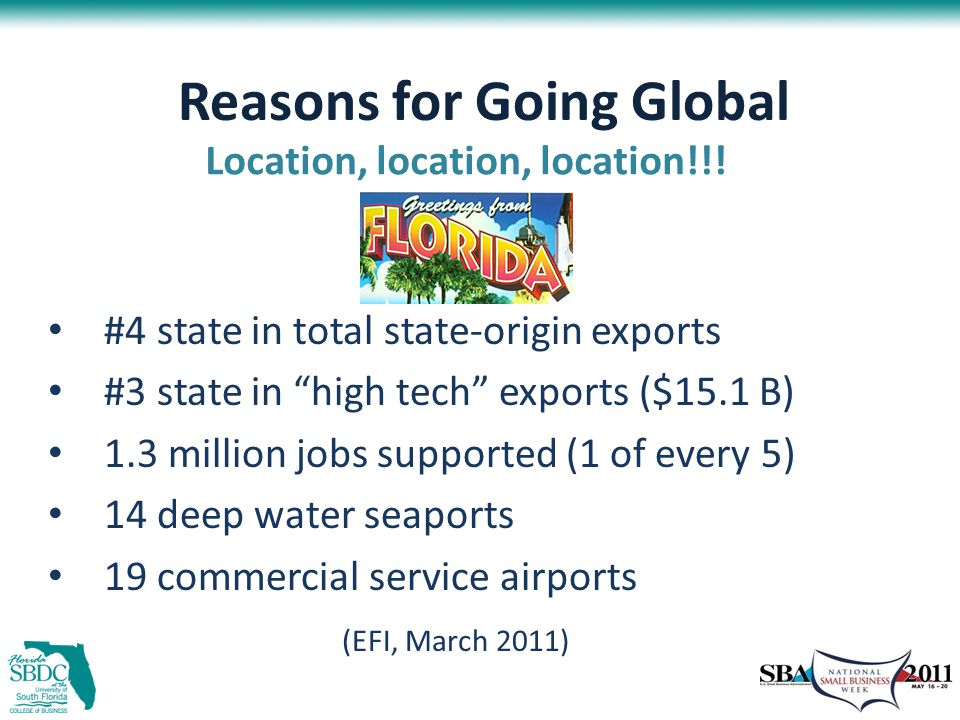 Reasons for Going Global #4 state in total state-origin exports #3 state in high tech exports ($15.1 B) 1.3 million jobs supported (1 of every 5) 14 deep water seaports 19 commercial service airports (EFI, March 2011) Location, location, location!!!