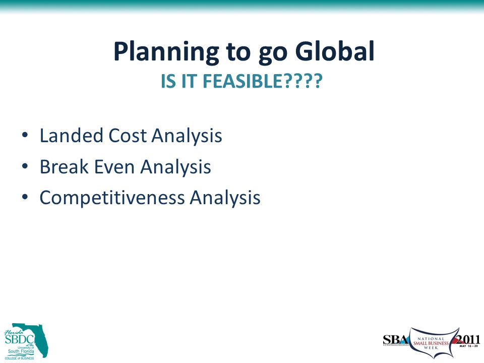 Planning to go Global Landed Cost Analysis Break Even Analysis Competitiveness Analysis IS IT FEASIBLE