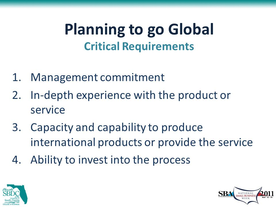 Planning to go Global 1.Management commitment 2.In-depth experience with the product or service 3.Capacity and capability to produce international products or provide the service 4.Ability to invest into the process Critical Requirements