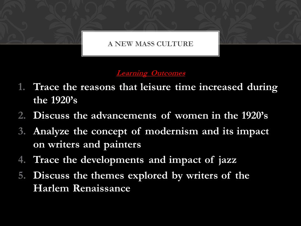 Learning Outcomes 1.Trace the reasons that leisure time increased during the 1920's 2.Discuss the advancements of women in the 1920's 3.Analyze the concept of modernism and its impact on writers and painters 4.Trace the developments and impact of jazz 5.Discuss the themes explored by writers of the Harlem Renaissance A NEW MASS CULTURE