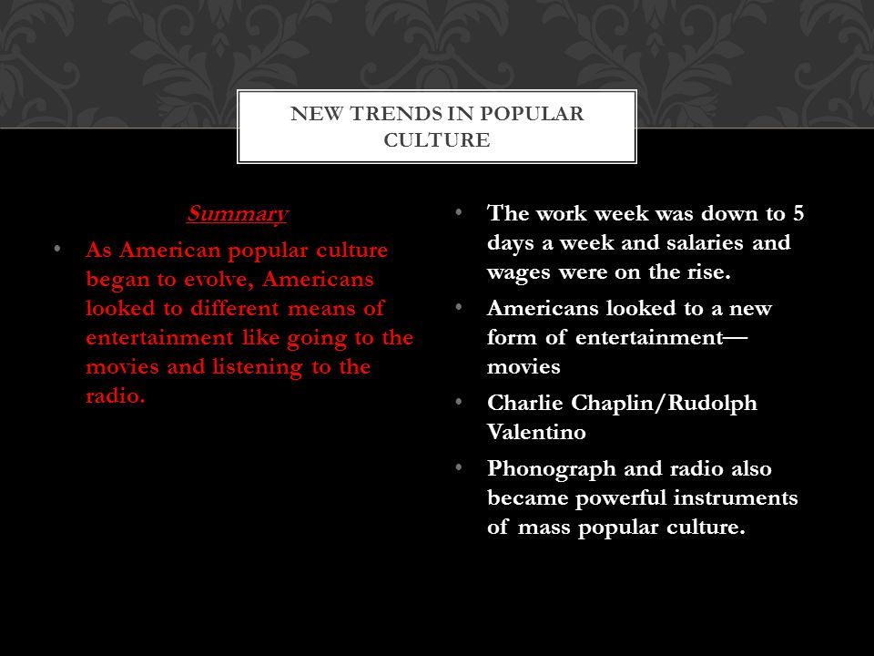 Summary As American popular culture began to evolve, Americans looked to different means of entertainment like going to the movies and listening to the radio.