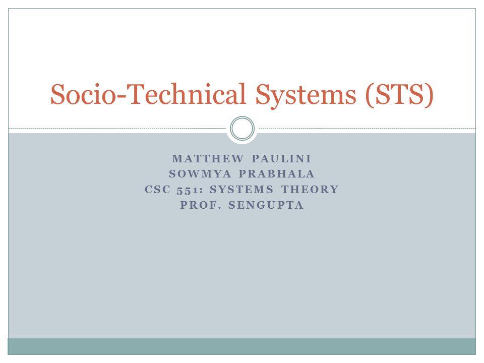 MATTHEW PAULINI SOWMYA PRABHALA CSC 551: SYSTEMS THEORY PROF. SENGUPTA Socio-Technical Systems (STS)