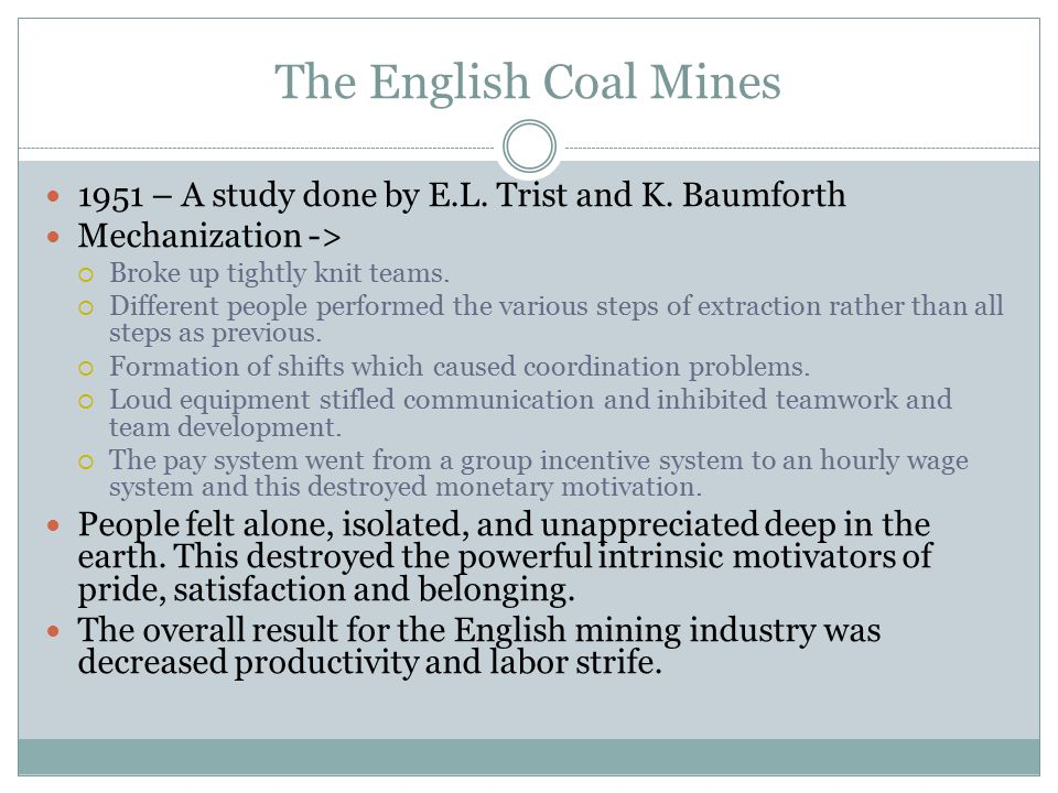 The English Coal Mines 1951 – A study done by E.L. Trist and K. Baumforth Mechanization ->  Broke up tightly knit teams.  Different people performed