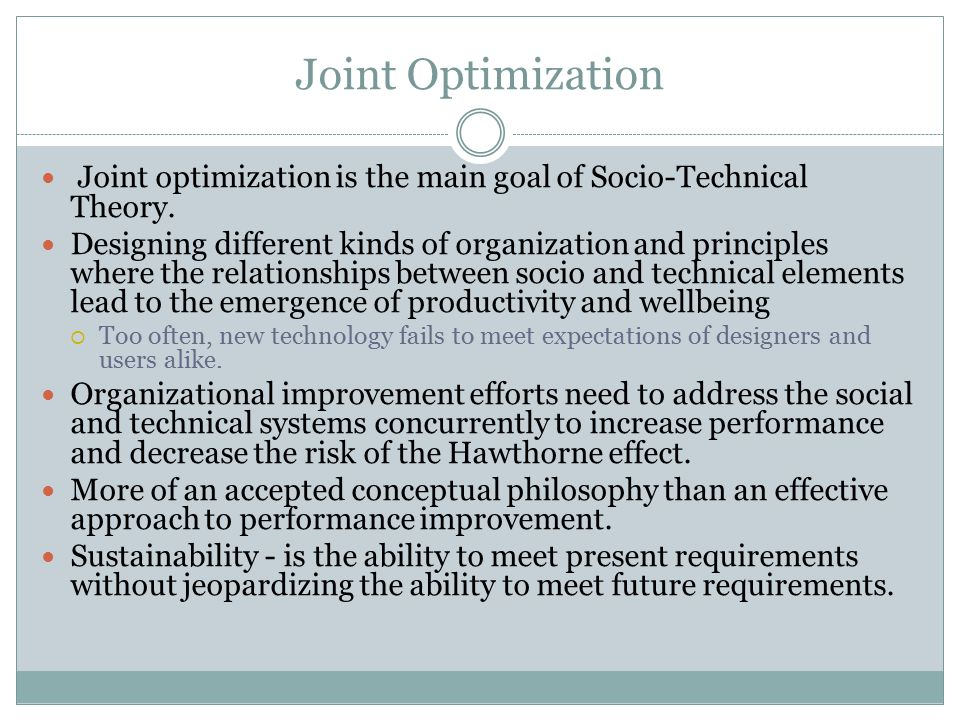 Joint Optimization Joint optimization is the main goal of Socio-Technical Theory. Designing different kinds of organization and principles where the r