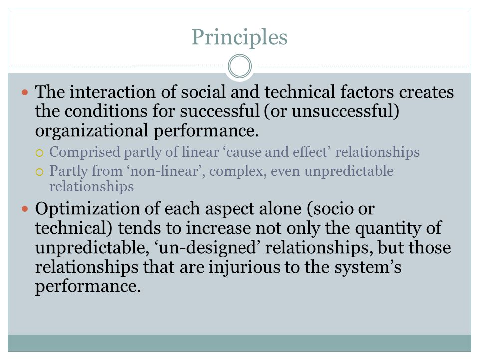 Principles The interaction of social and technical factors creates the conditions for successful (or unsuccessful) organizational performance.  Compr