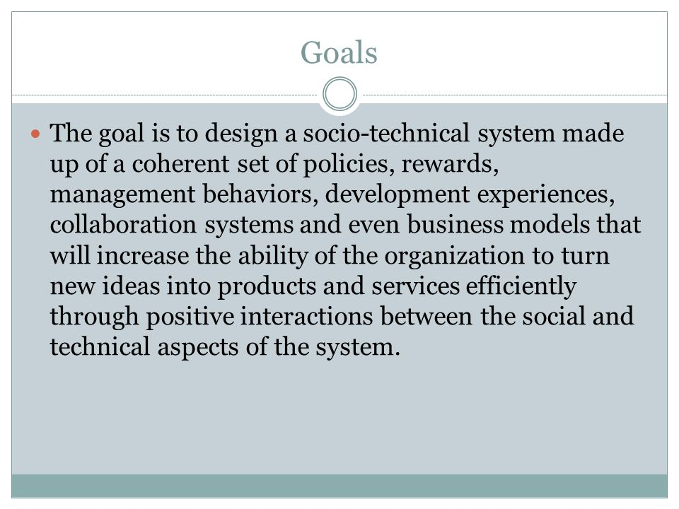 Goals The goal is to design a socio-technical system made up of a coherent set of policies, rewards, management behaviors, development experiences, co