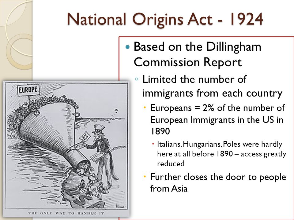 National Origins Act - 1924 Based on the Dillingham Commission Report ◦ Limited the number of immigrants from each country  Europeans = 2% of the num