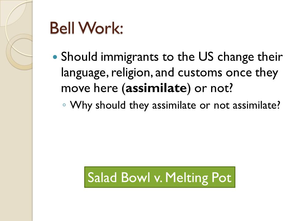 Bell Work: Should immigrants to the US change their language, religion, and customs once they move here (assimilate) or not? ◦ Why should they assimil