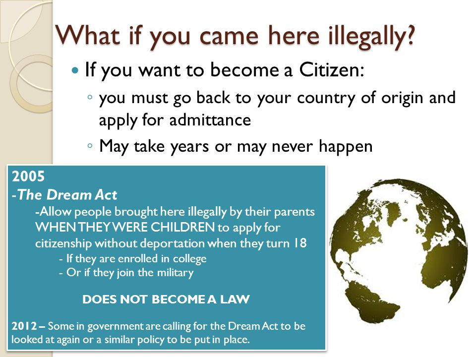 What if you came here illegally? If you want to become a Citizen: ◦ you must go back to your country of origin and apply for admittance ◦ May take yea