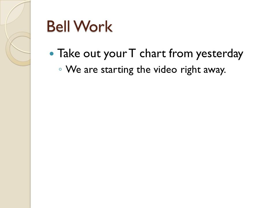 Bell Work Take out your T chart from yesterday ◦ We are starting the video right away.