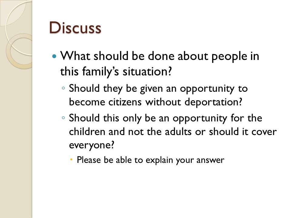 Discuss What should be done about people in this family's situation? ◦ Should they be given an opportunity to become citizens without deportation? ◦ S