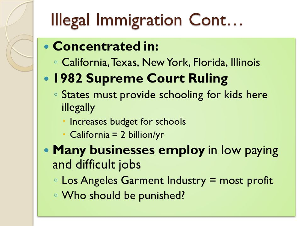 Illegal Immigration Cont… Concentrated in: ◦ California, Texas, New York, Florida, Illinois 1982 Supreme Court Ruling ◦ States must provide schooling