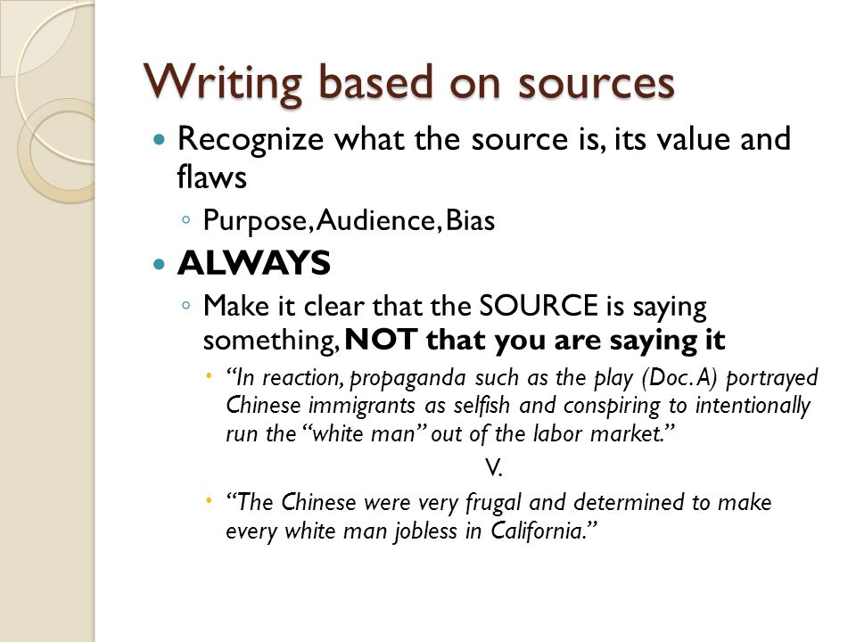 Writing based on sources Recognize what the source is, its value and flaws ◦ Purpose, Audience, Bias ALWAYS ◦ Make it clear that the SOURCE is saying