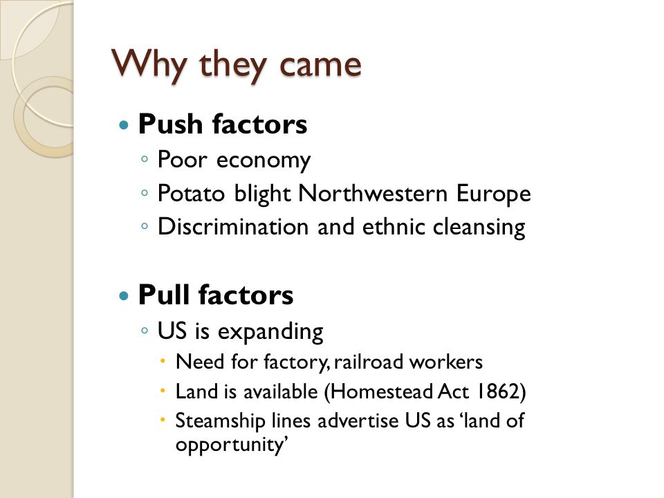 Why they came Push factors ◦ Poor economy ◦ Potato blight Northwestern Europe ◦ Discrimination and ethnic cleansing Pull factors ◦ US is expanding  N