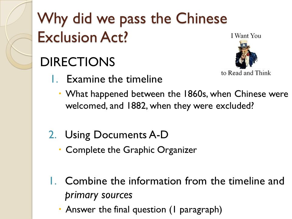 Why did we pass the Chinese Exclusion Act? DIRECTIONS 1.Examine the timeline  What happened between the 1860s, when Chinese were welcomed, and 1882,
