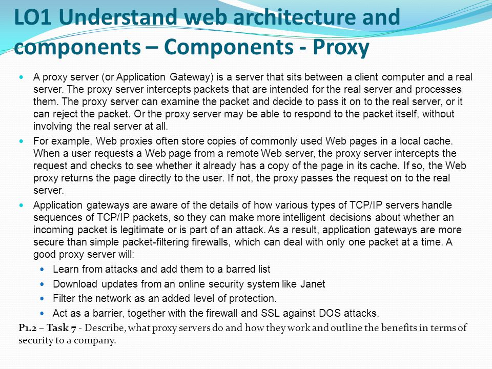 LO1 Understand web architecture and components – Components - Proxy A proxy server (or Application Gateway) is a server that sits between a client computer and a real server.