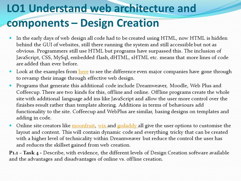 LO1 Understand web architecture and components – Design Creation In the early days of web design all code had to be created using HTML, now HTML is hidden behind the GUI of websites, still there running the system and still accessible but not as obvious.