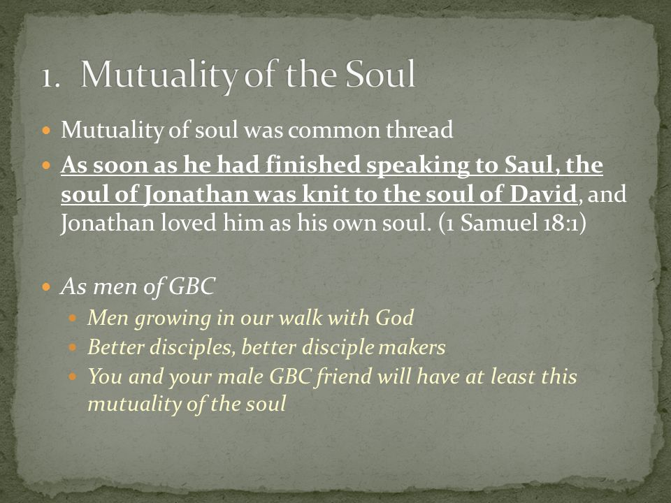 Mutuality of soul was common thread As soon as he had finished speaking to Saul, the soul of Jonathan was knit to the soul of David, and Jonathan loved him as his own soul.