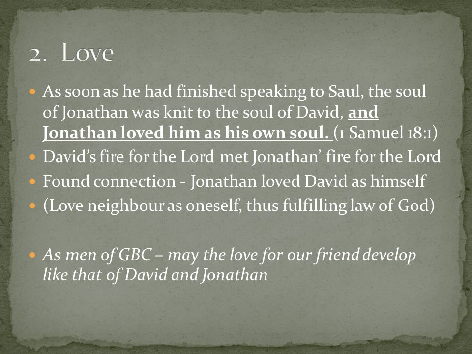 As soon as he had finished speaking to Saul, the soul of Jonathan was knit to the soul of David, and Jonathan loved him as his own soul. (1 Samuel 18: