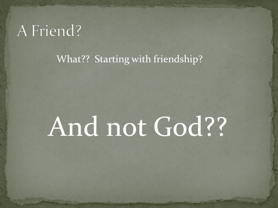 What?? Starting with friendship? And not God??