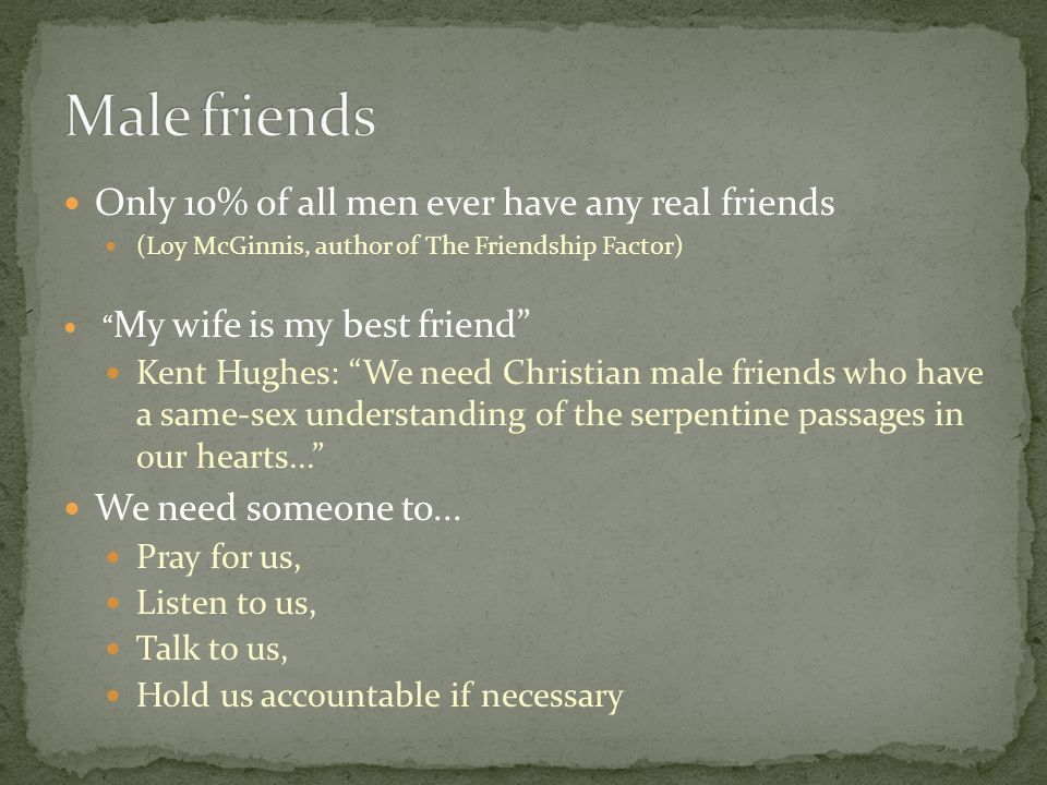 Only 10% of all men ever have any real friends (Loy McGinnis, author of The Friendship Factor) My wife is my best friend Kent Hughes: We need Christian male friends who have a same-sex understanding of the serpentine passages in our hearts... We need someone to...