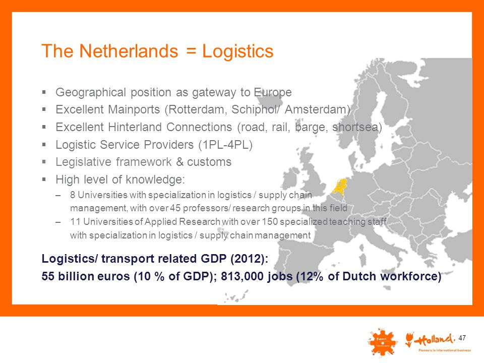 The Netherlands = Logistics  Geographical position as gateway to Europe  Excellent Mainports (Rotterdam, Schiphol/ Amsterdam)  Excellent Hinterland