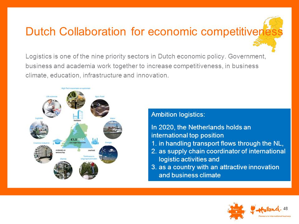 Dutch Collaboration for economic competitiveness 48 Logistics is one of the nine priority sectors in Dutch economic policy. Government, business and a