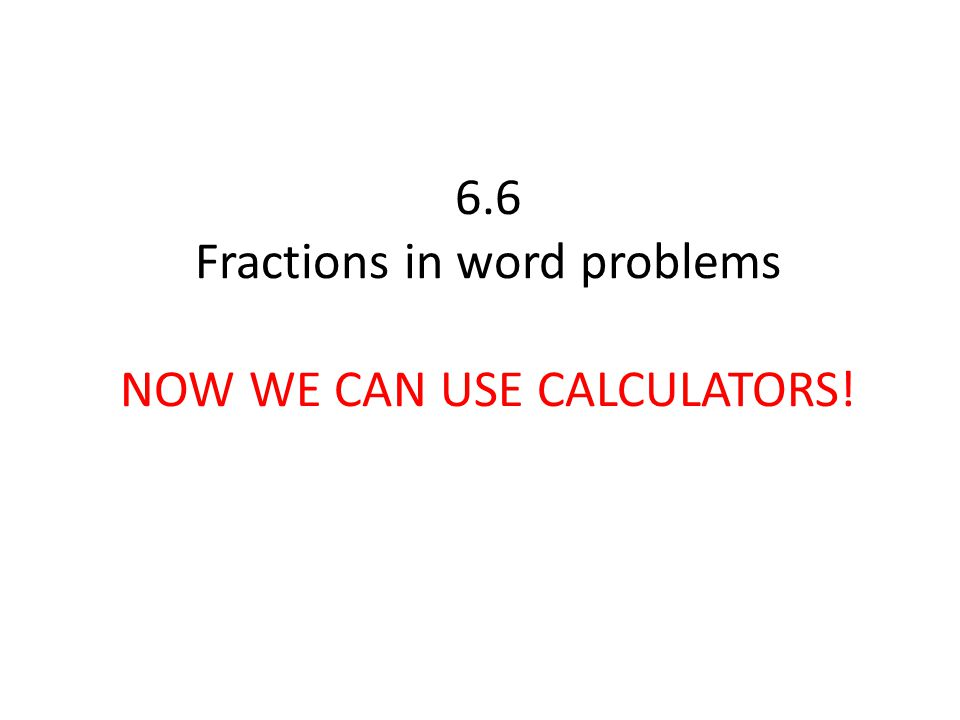 6.6 Fractions in word problems NOW WE CAN USE CALCULATORS!