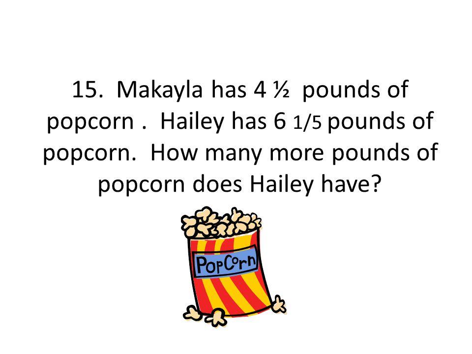15. Makayla has 4 ½ pounds of popcorn. Hailey has 6 1/5 pounds of popcorn.