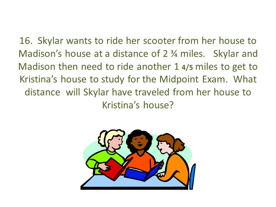 16. Skylar wants to ride her scooter from her house to Madison's house at a distance of 2 ¾ miles.