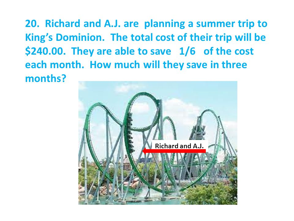 20. Richard and A.J. are planning a summer trip to King's Dominion.