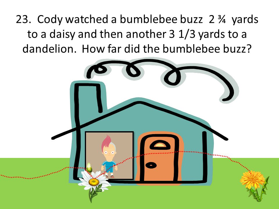 23. Cody watched a bumblebee buzz 2 ¾ yards to a daisy and then another 3 1/3 yards to a dandelion.