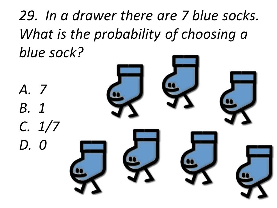 29. In a drawer there are 7 blue socks. What is the probability of choosing a blue sock.
