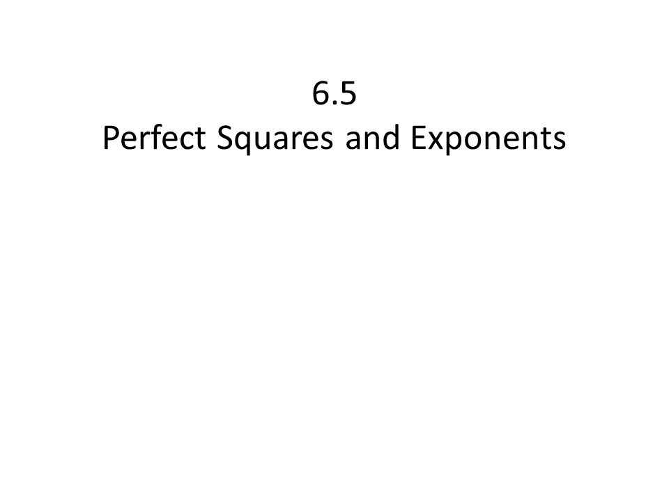 6.5 Perfect Squares and Exponents