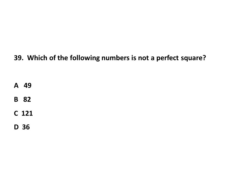39. Which of the following numbers is not a perfect square A 49 B 82 C 121 D 36
