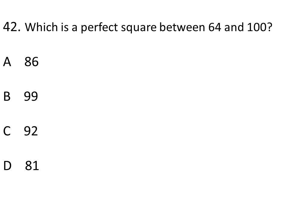 42. Which is a perfect square between 64 and 100 A 86 B 99 C 92 D 81