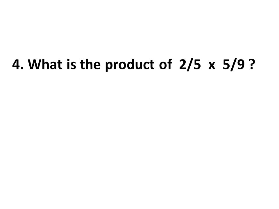 4. What is the product of 2/5 x 5/9