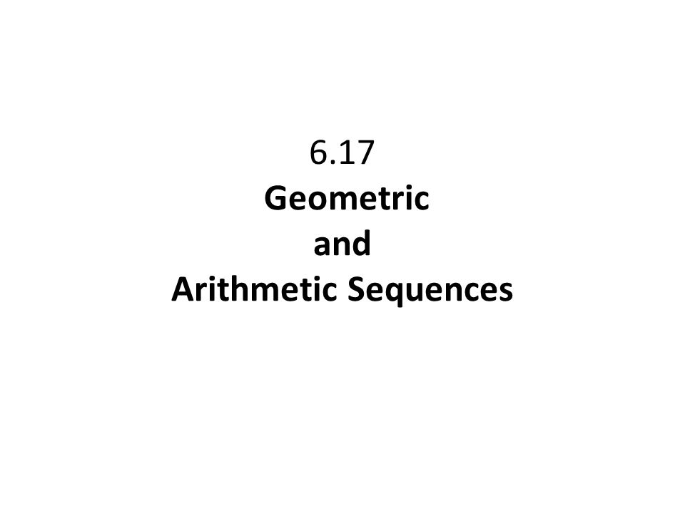 6.17 Geometric and Arithmetic Sequences