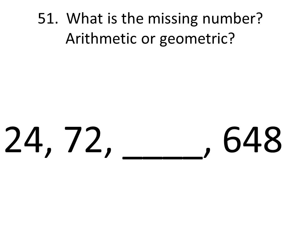 24, 72, ____, 648 51. What is the missing number Arithmetic or geometric