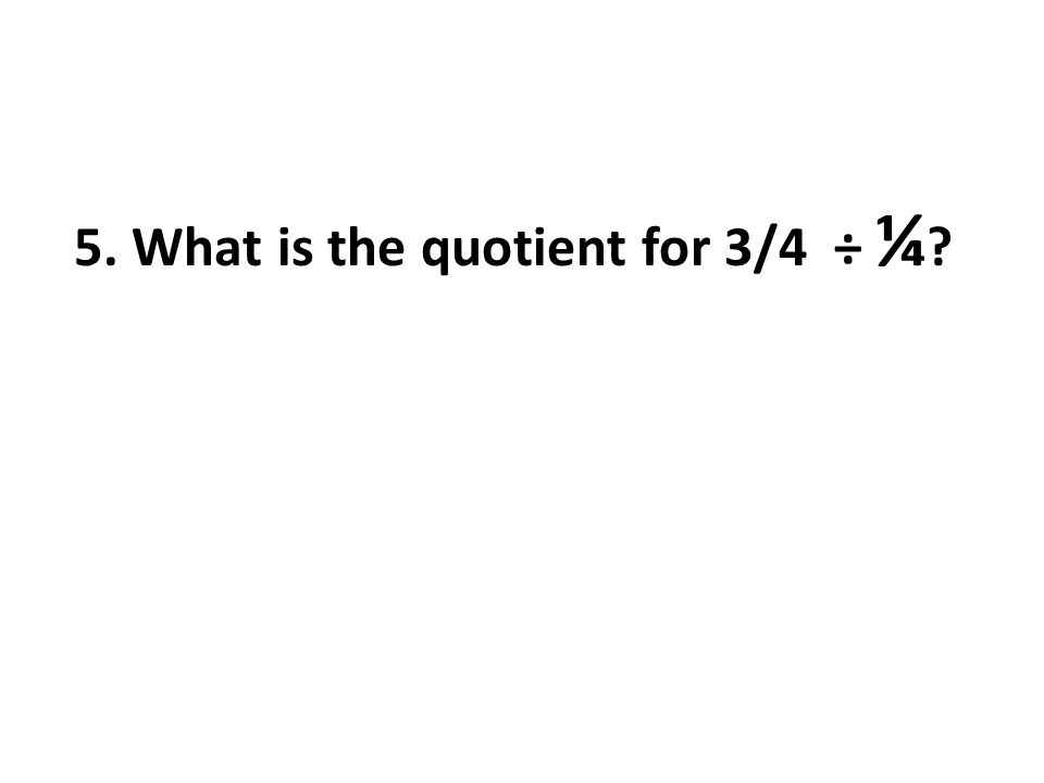 5. What is the quotient for 3/4 ÷ ¼