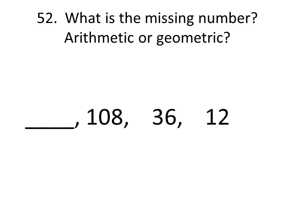 52. What is the missing number Arithmetic or geometric ____, 108, 36, 12