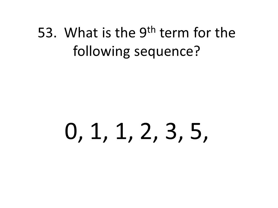 53. What is the 9 th term for the following sequence 0, 1, 1, 2, 3, 5,