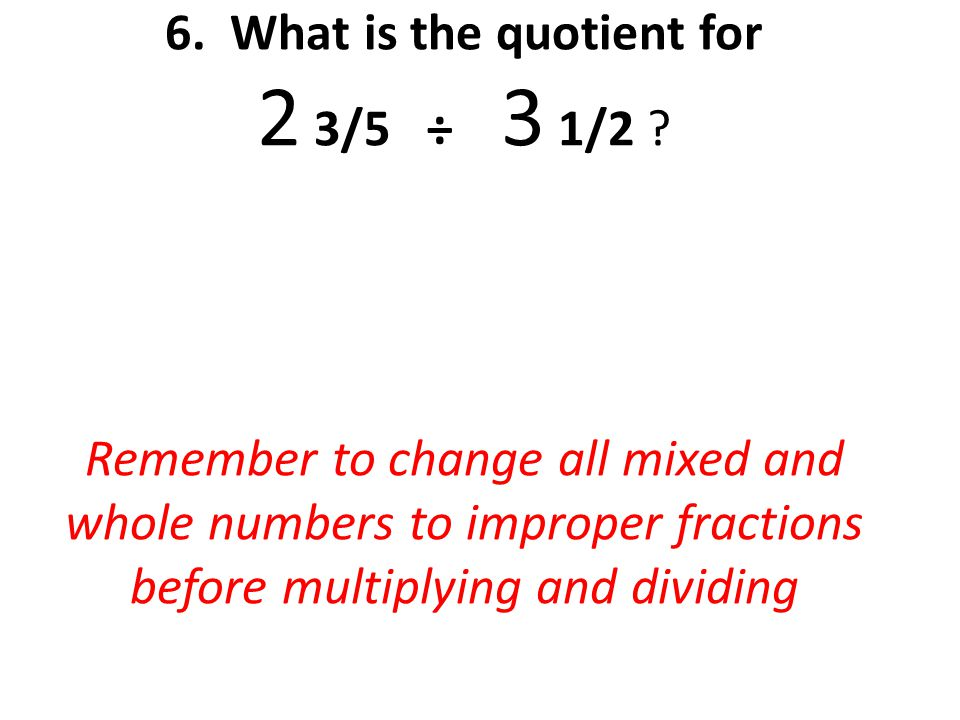 6. What is the quotient for 2 3/5 ÷ 3 1/2 .