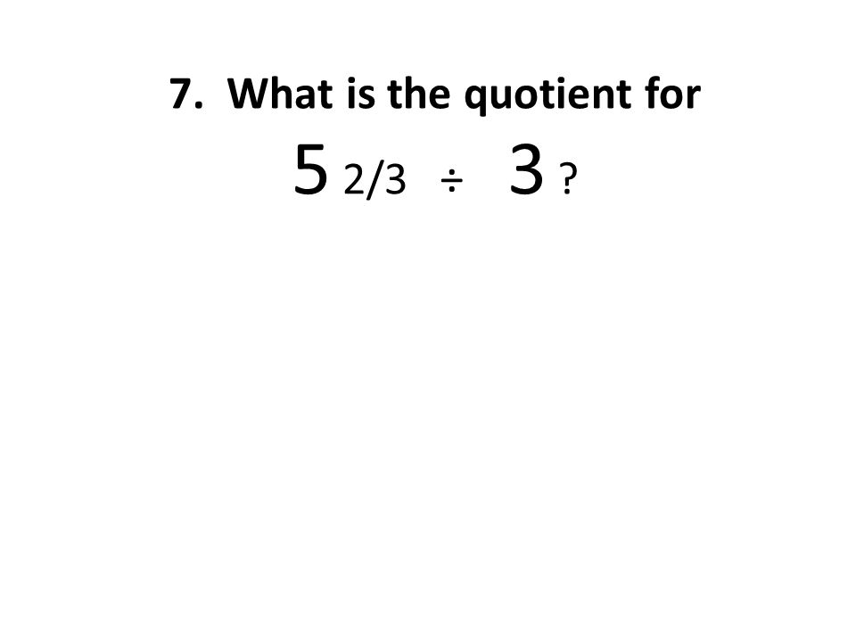 7. What is the quotient for 5 2/3 ÷ 3
