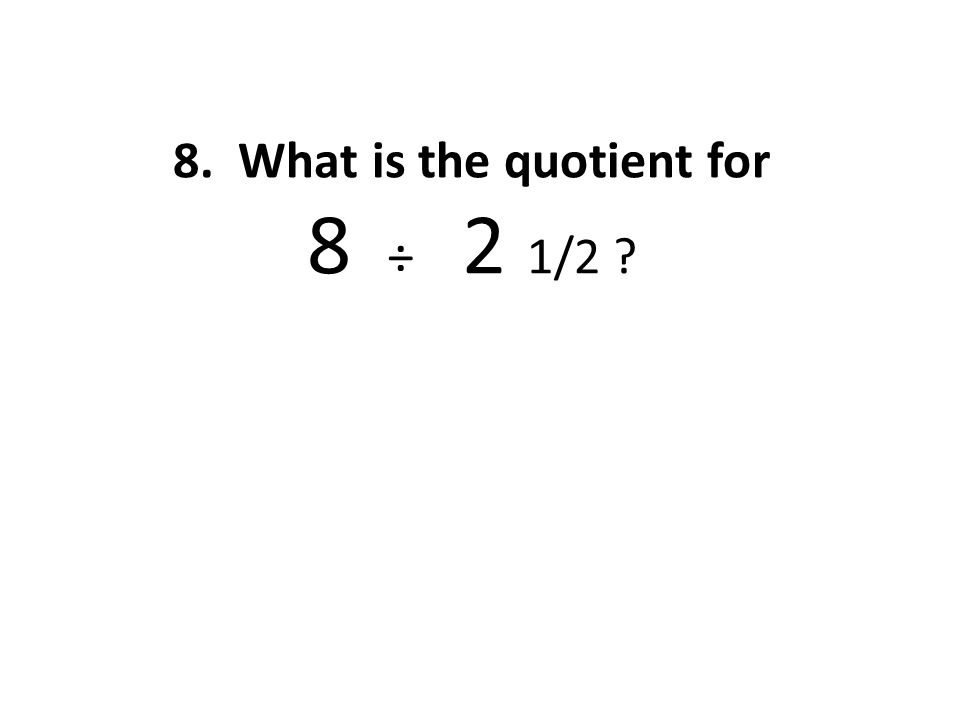 9. What is the quotient for 1 2/3 ÷ 4 1/2 ?