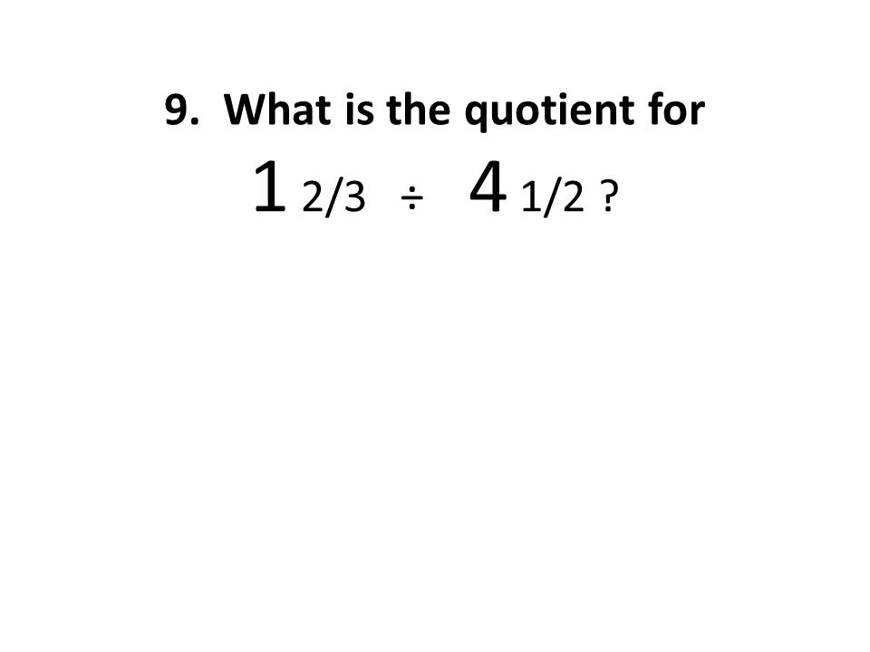 9. What is the quotient for 1 2/3 ÷ 4 1/2