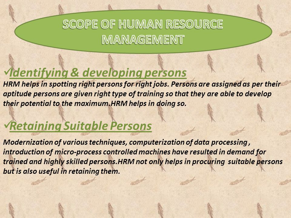 Identifying & developing persons HRM helps in spotting right persons for right jobs. Persons are assigned as per their aptitude persons are given righ